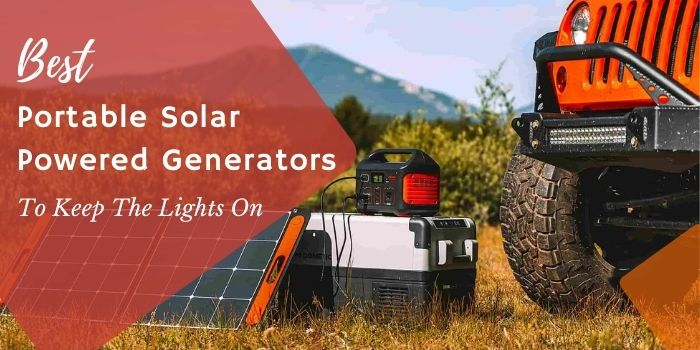 Best Portable Solar Powered Generators To Keep The Lights On