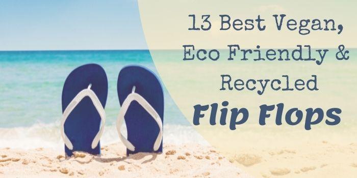 13 Best Vegan, Eco Friendly & Recycled Flip Flops