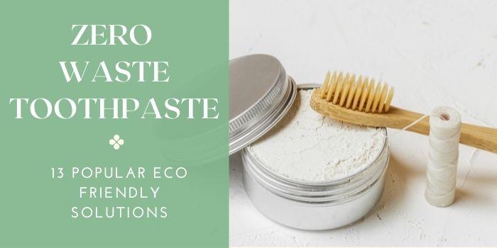 Zero Waste Toothpaste 13 Popular-Eco Friendly Solutions