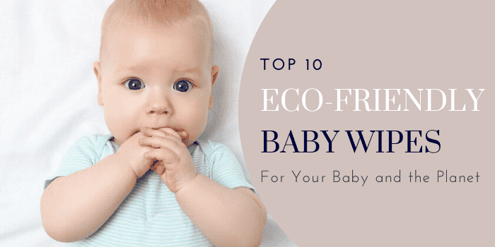 Top 10 Eco-Friendly Baby Wipes For Your Baby and the Planet